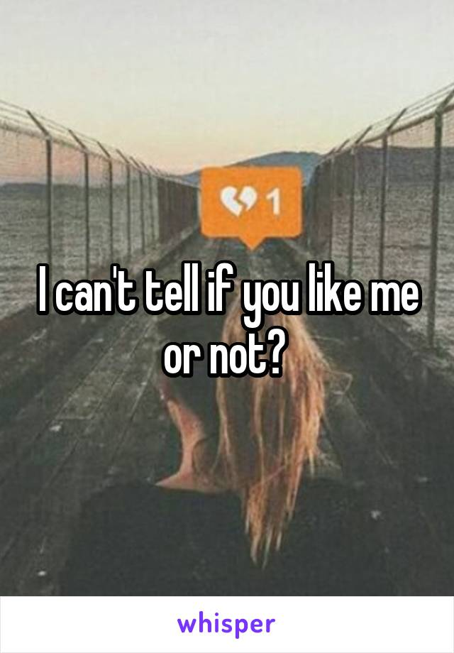 I can't tell if you like me or not?