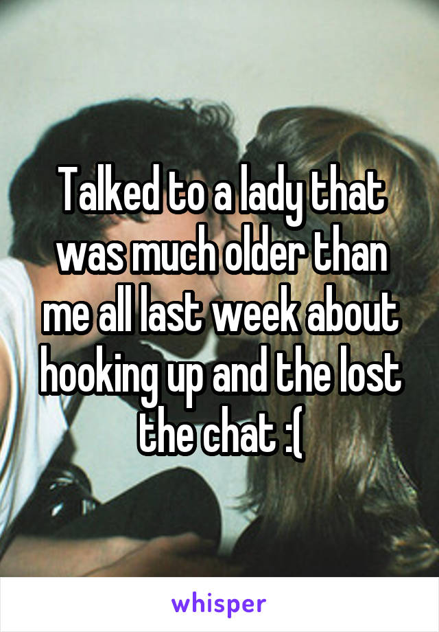 Talked to a lady that was much older than me all last week about hooking up and the lost the chat :(