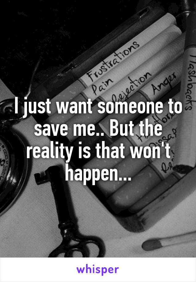 I just want someone to save me.. But the reality is that won't happen...