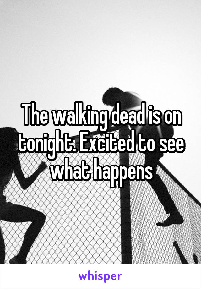 The walking dead is on tonight. Excited to see what happens