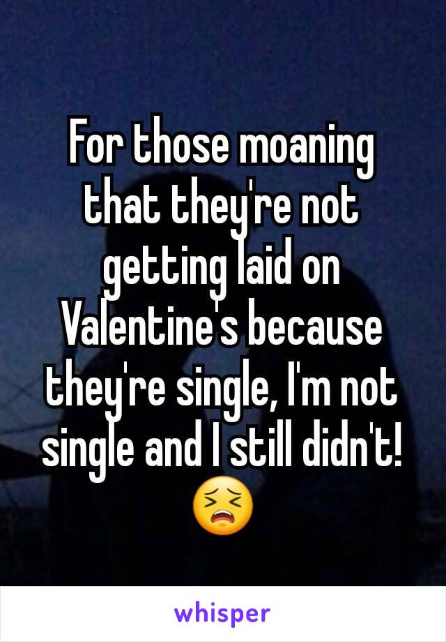 For those moaning that they're not getting laid on Valentine's because they're single, I'm not single and I still didn't! 😣