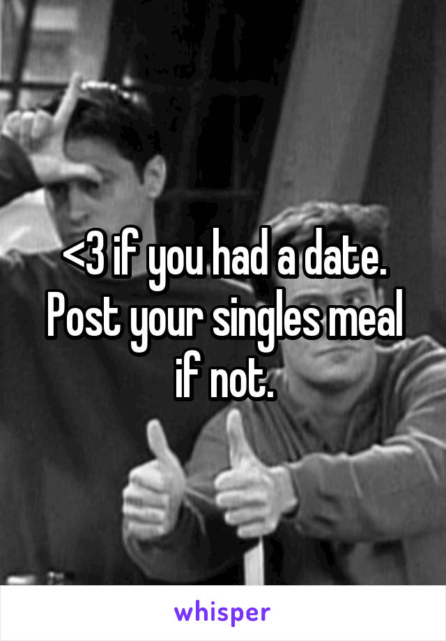 <3 if you had a date. Post your singles meal if not.