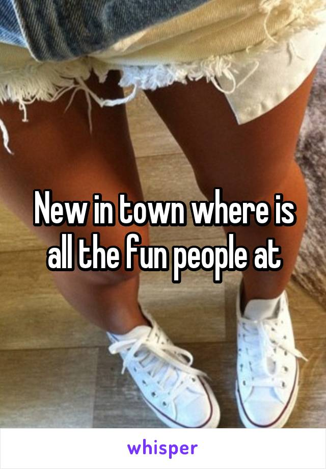 New in town where is all the fun people at