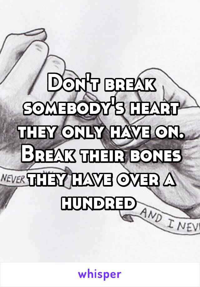 Don't break somebody's heart they only have on. Break their bones they have over a hundred