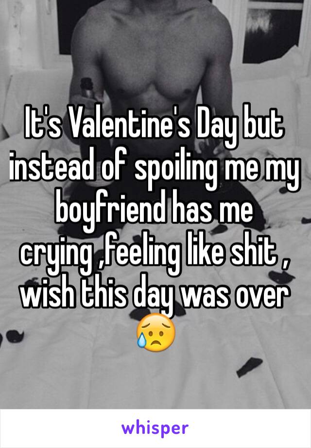 It's Valentine's Day but instead of spoiling me my boyfriend has me crying ,feeling like shit , wish this day was over 😥