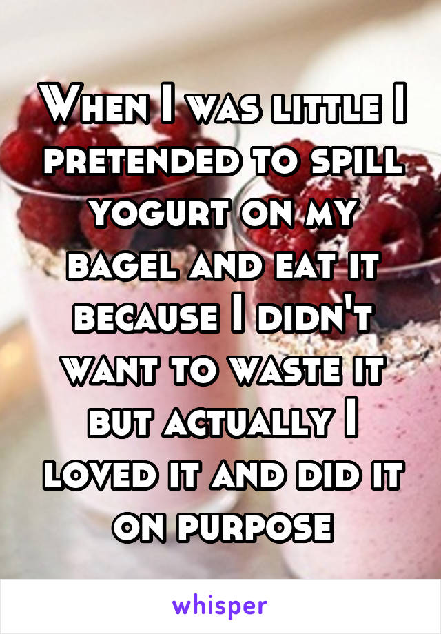 When I was little I pretended to spill yogurt on my bagel and eat it because I didn't want to waste it but actually I loved it and did it on purpose