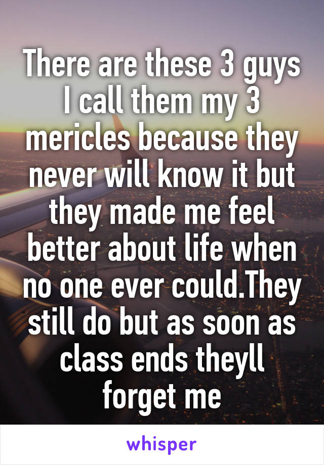 There are these 3 guys I call them my 3 mericles because they never will know it but they made me feel better about life when no one ever could.They still do but as soon as class ends theyll forget me