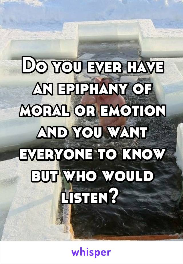 Do you ever have an epiphany of moral or emotion and you want everyone to know but who would listen?