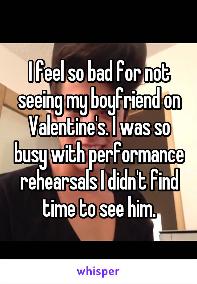 I feel so bad for not seeing my boyfriend on Valentine's. I was so busy with performance rehearsals I didn't find time to see him.