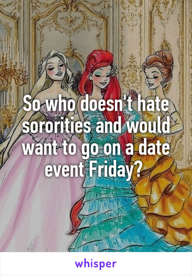So who doesn't hate sororities and would want to go on a date event Friday?