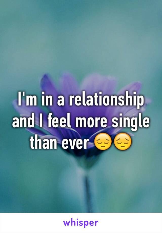 I'm in a relationship and I feel more single than ever 😔😔