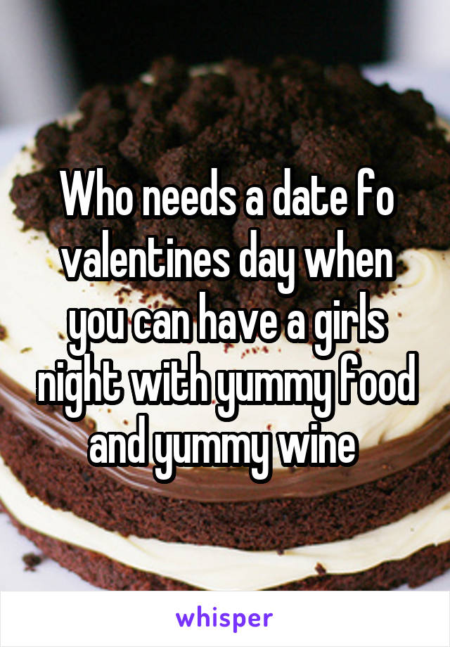 Who needs a date fo valentines day when you can have a girls night with yummy food and yummy wine
