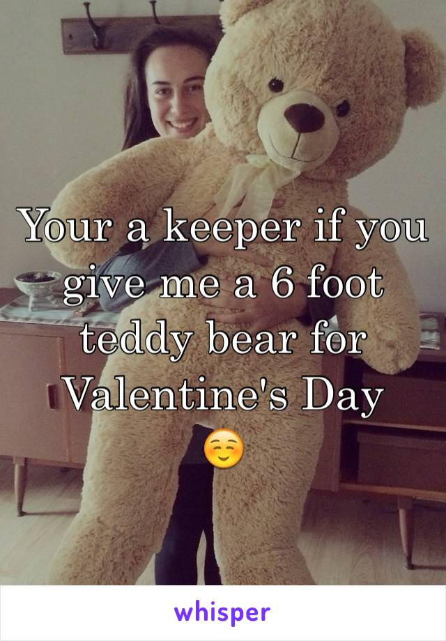 Your a keeper if you give me a 6 foot teddy bear for Valentine's Day  ☺️
