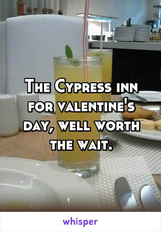 The Cypress inn for valentine's day, well worth the wait.