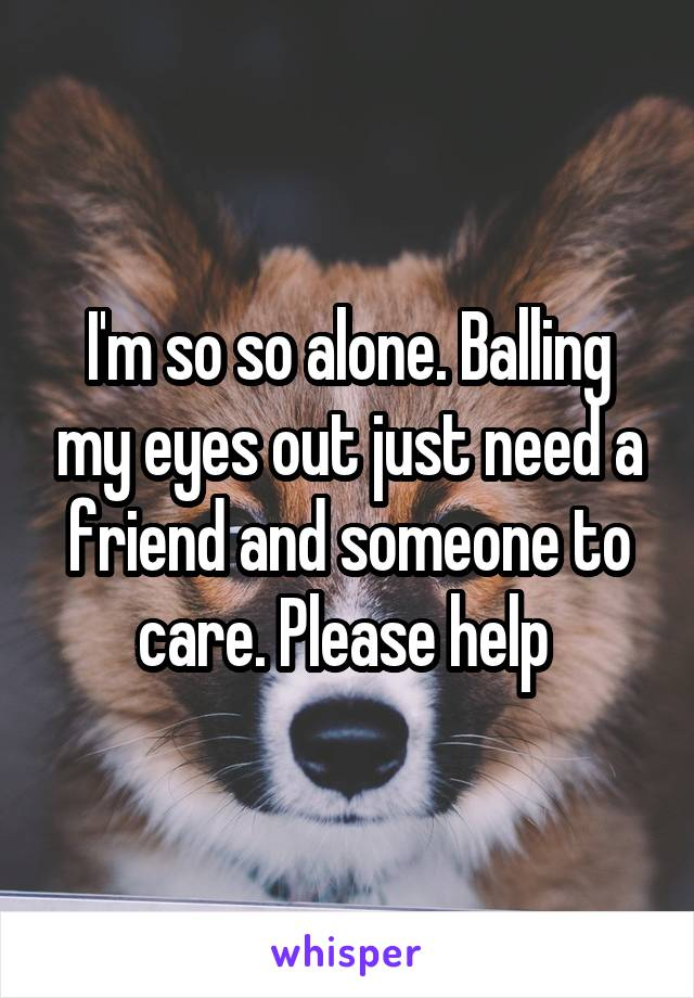 I'm so so alone. Balling my eyes out just need a friend and someone to care. Please help