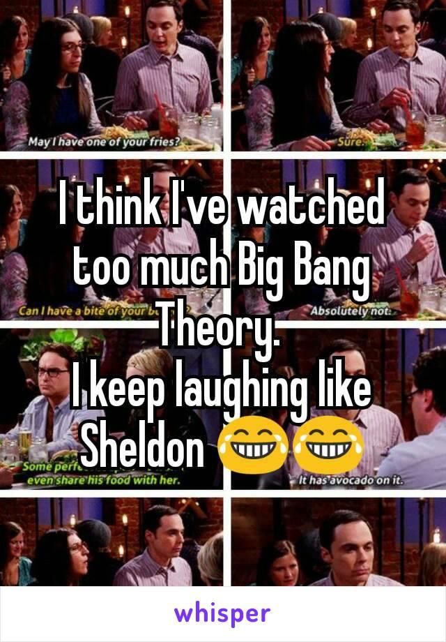 I think I've watched too much Big Bang Theory.  I keep laughing like Sheldon 😂😂
