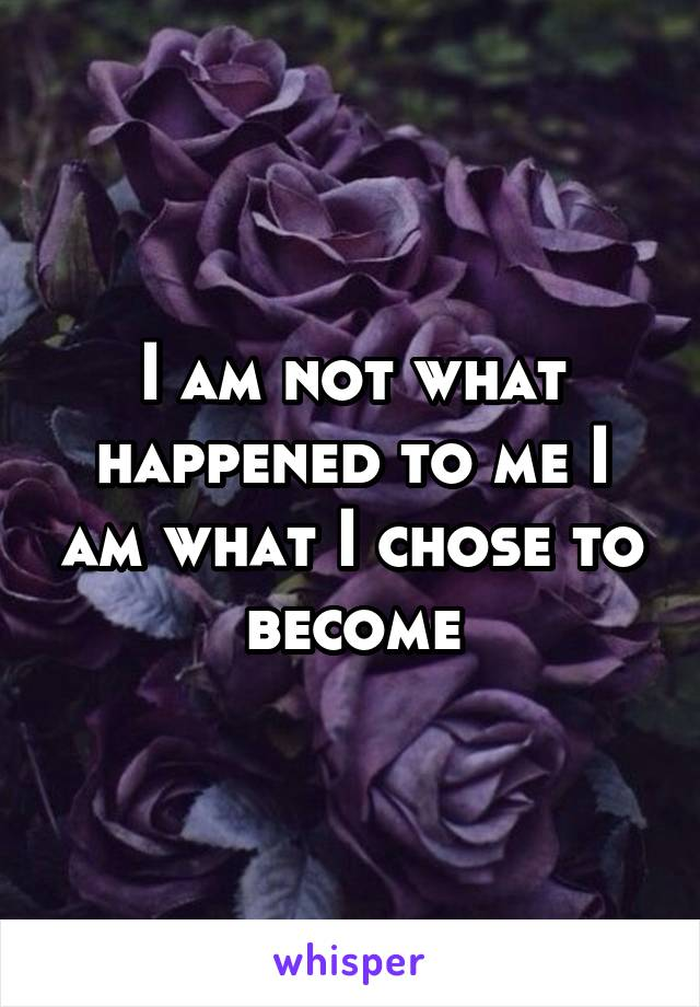 I am not what happened to me I am what I chose to become
