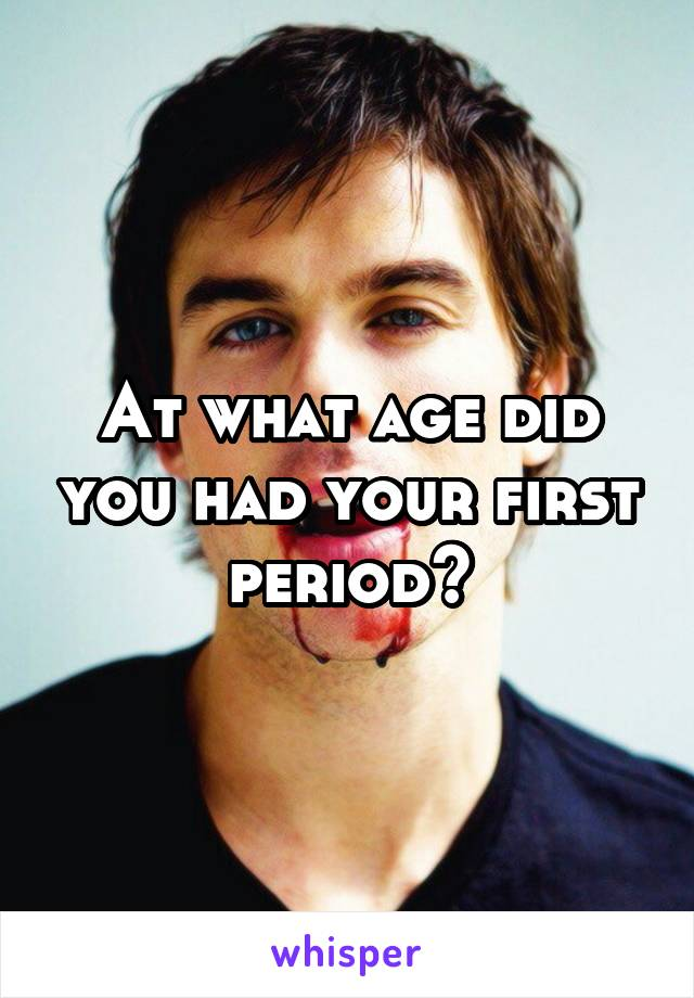 At what age did you had your first period?