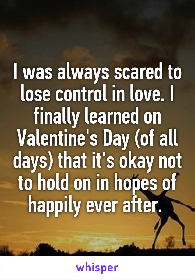 I was always scared to lose control in love. I finally learned on Valentine's Day (of all days) that it's okay not to hold on in hopes of happily ever after.