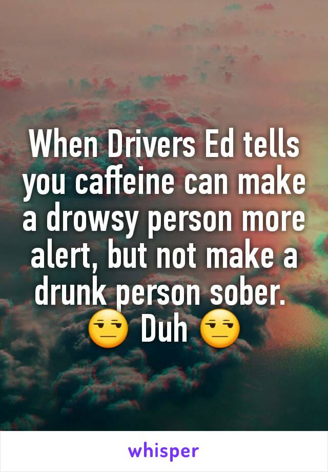 When Drivers Ed tells you caffeine can make a drowsy person more alert, but not make a drunk person sober.  😒 Duh 😒