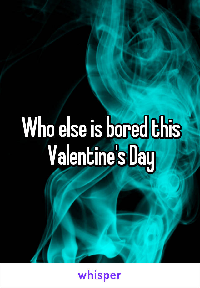 Who else is bored this Valentine's Day