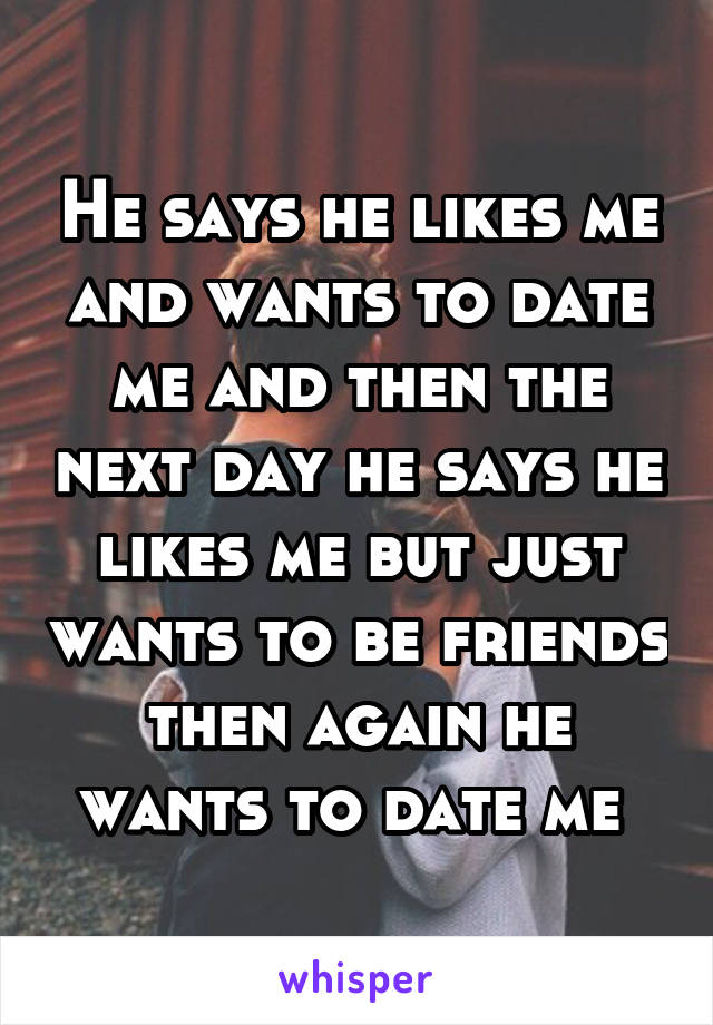 He says he likes me and wants to date me and then the next day he says he likes me but just wants to be friends then again he wants to date me