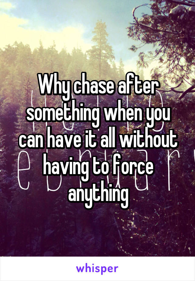 Why chase after something when you can have it all without having to force anything
