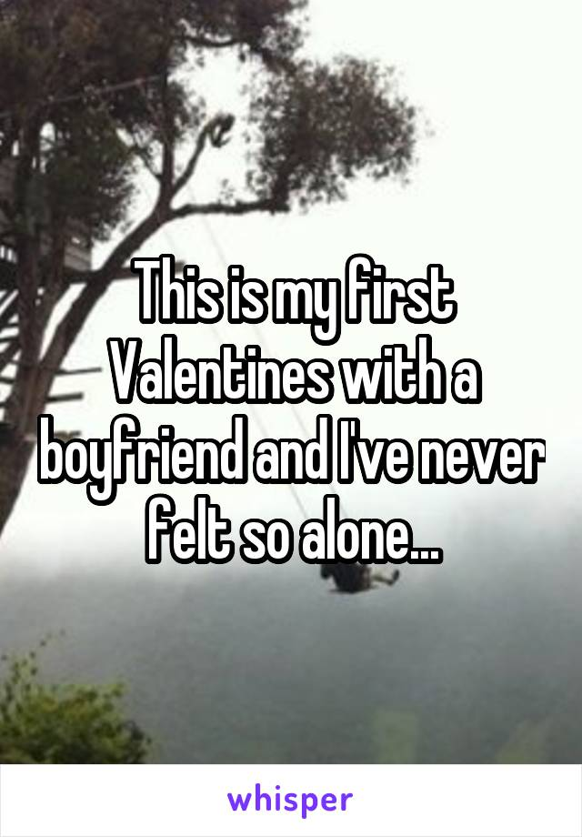 This is my first Valentines with a boyfriend and I've never felt so alone...