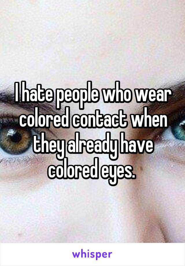 I hate people who wear colored contact when they already have colored eyes.