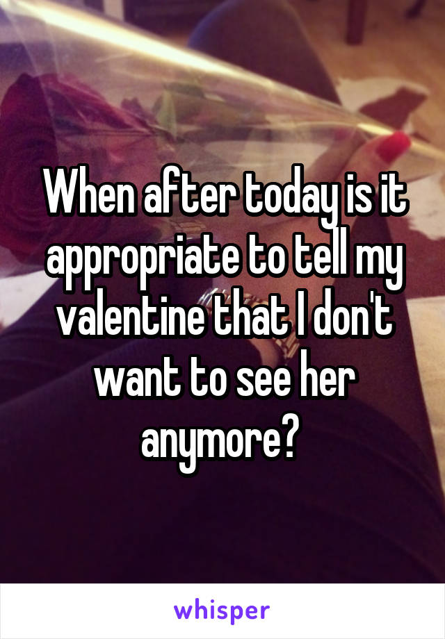 When after today is it appropriate to tell my valentine that I don't want to see her anymore?