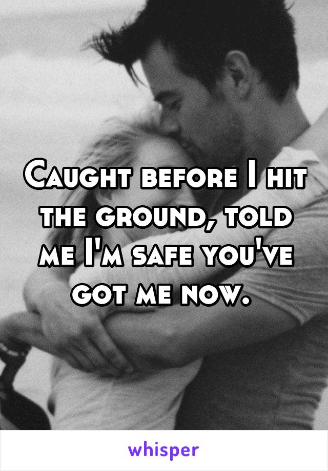 Caught before I hit the ground, told me I'm safe you've got me now.