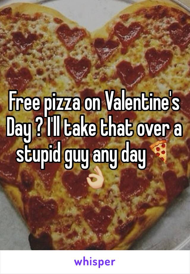 Free pizza on Valentine's Day ? I'll take that over a stupid guy any day🍕👌🏼
