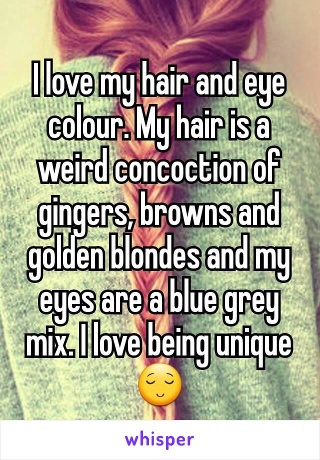 I love my hair and eye colour. My hair is a weird concoction of gingers, browns and golden blondes and my eyes are a blue grey mix. I love being unique 😌