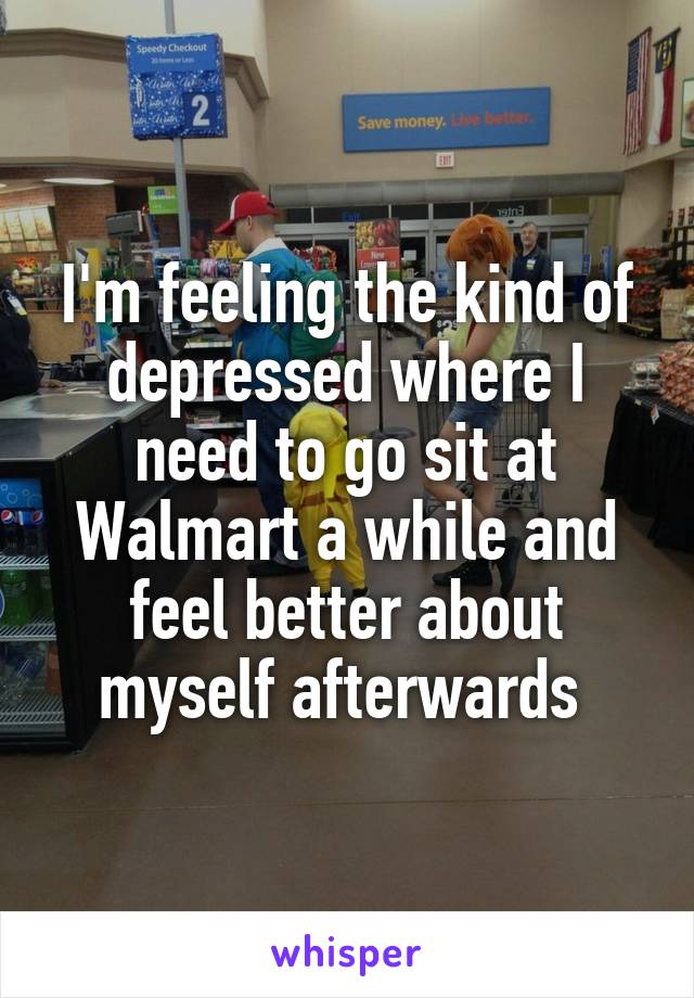 I'm feeling the kind of depressed where I need to go sit at Walmart a while and feel better about myself afterwards