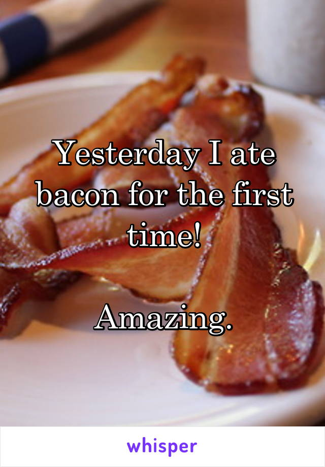 Yesterday I ate bacon for the first time!  Amazing.
