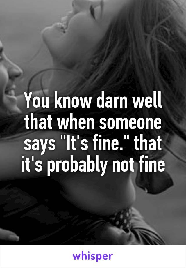 "You know darn well that when someone says ""It's fine."" that it's probably not fine"