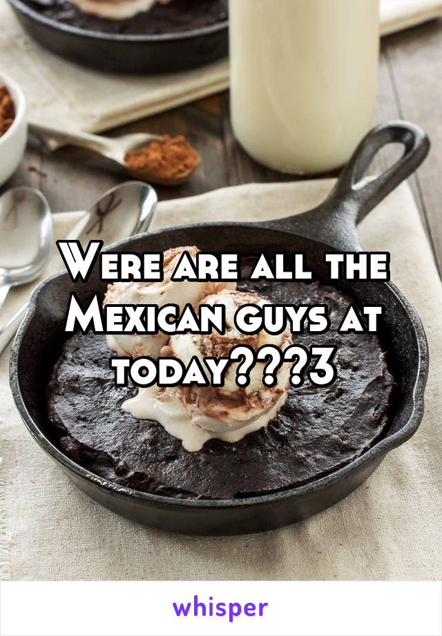 Were are all the Mexican guys at today??<3