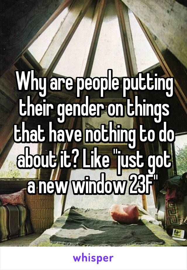 """Why are people putting their gender on things that have nothing to do about it? Like """"just got a new window 23F"""""""
