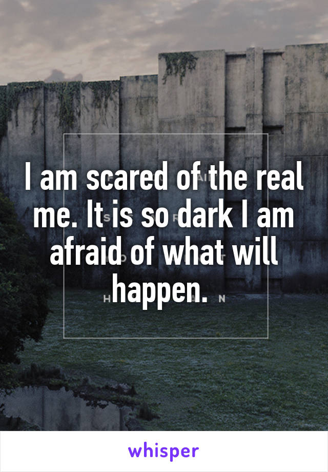 I am scared of the real me. It is so dark I am afraid of what will happen.