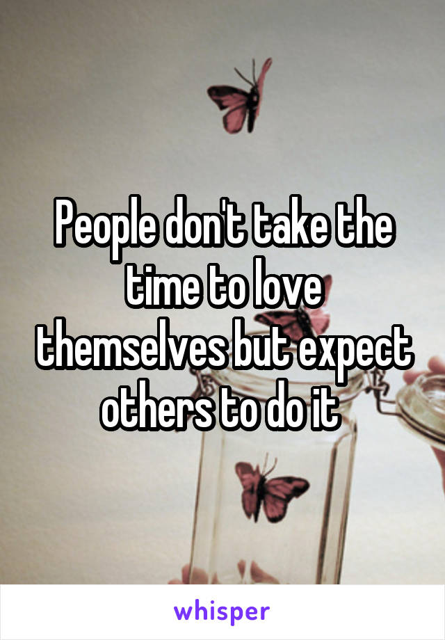 People don't take the time to love themselves but expect others to do it