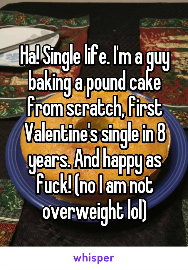 Ha! Single life. I'm a guy baking a pound cake from scratch, first Valentine's single in 8 years. And happy as fuck! (no I am not overweight lol)