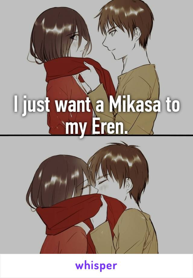 I just want a Mikasa to my Eren.