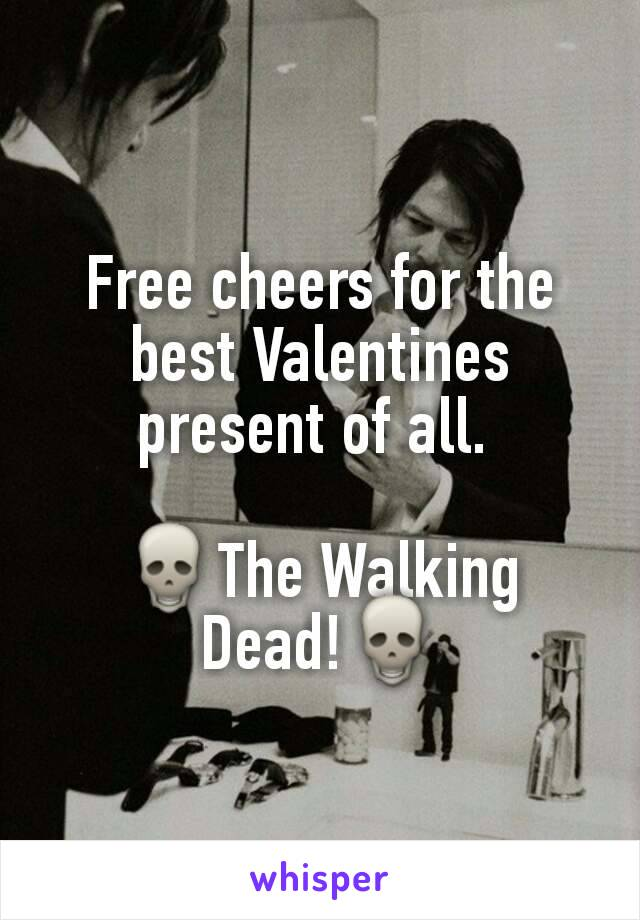 Free cheers for the best Valentines present of all.   💀The Walking Dead!💀