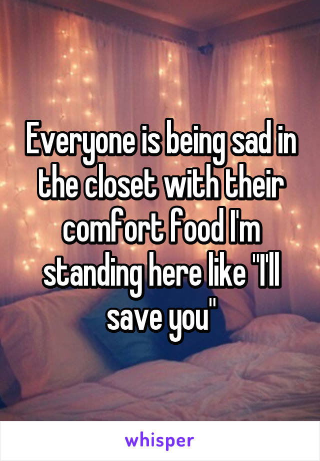 """Everyone is being sad in the closet with their comfort food I'm standing here like """"I'll save you"""""""