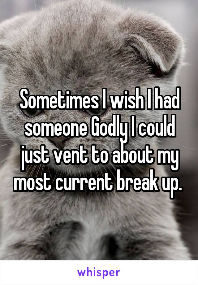 Sometimes I wish I had someone Godly I could just vent to about my most current break up.