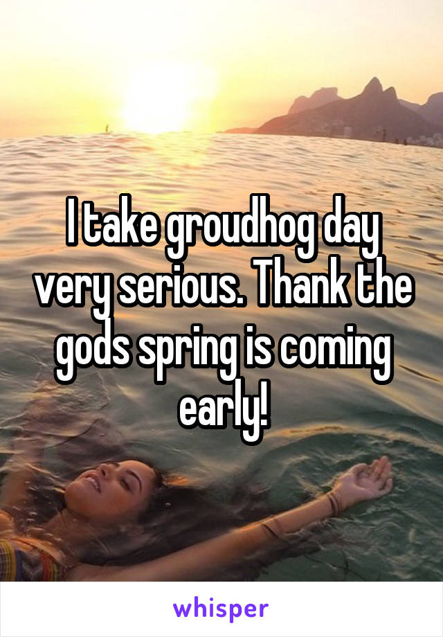I take groudhog day very serious. Thank the gods spring is coming early!