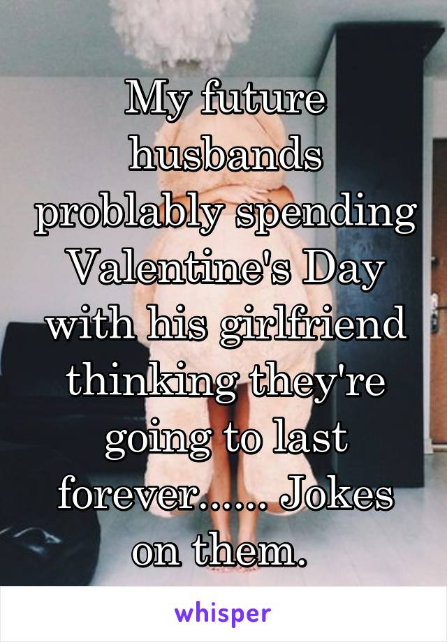 My future husbands problably spending Valentine's Day with his girlfriend thinking they're going to last forever...... Jokes on them.