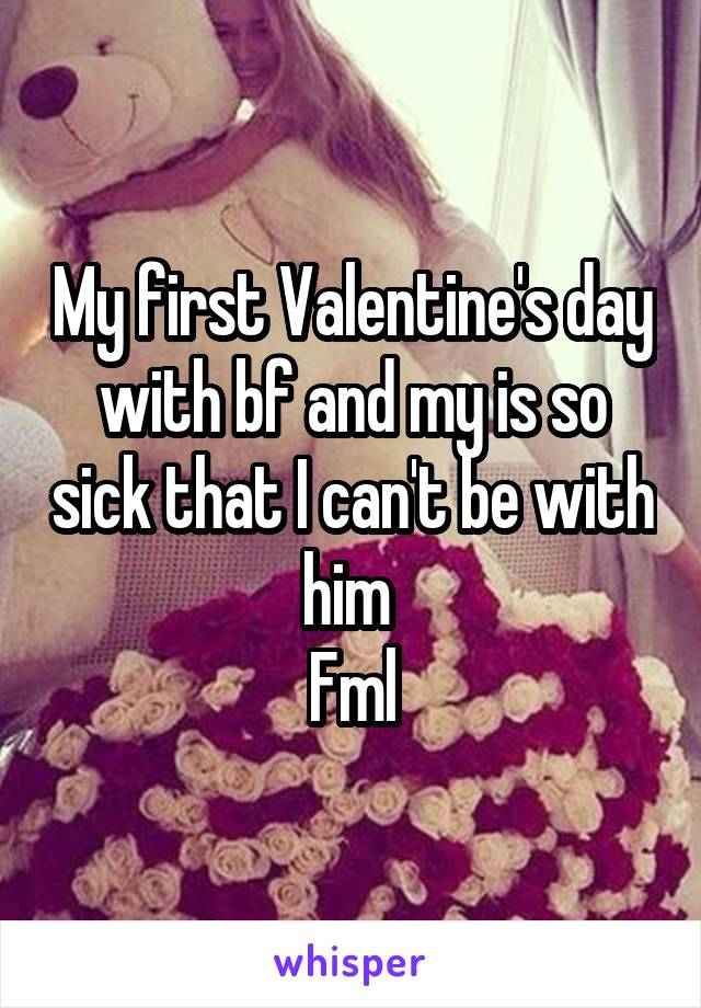 My first Valentine's day with bf and my is so sick that I can't be with him  Fml