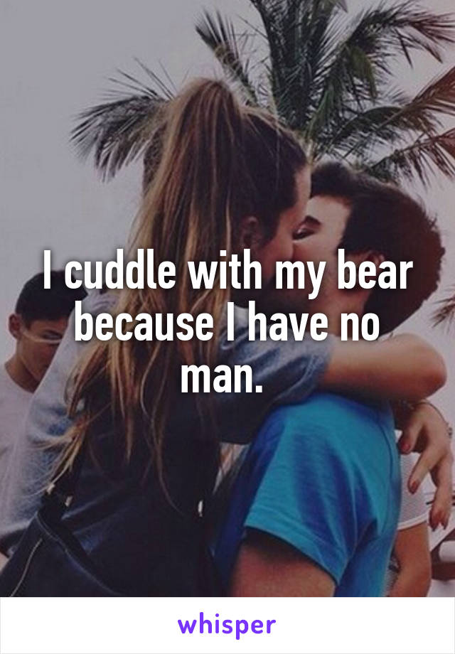 I cuddle with my bear because I have no man.