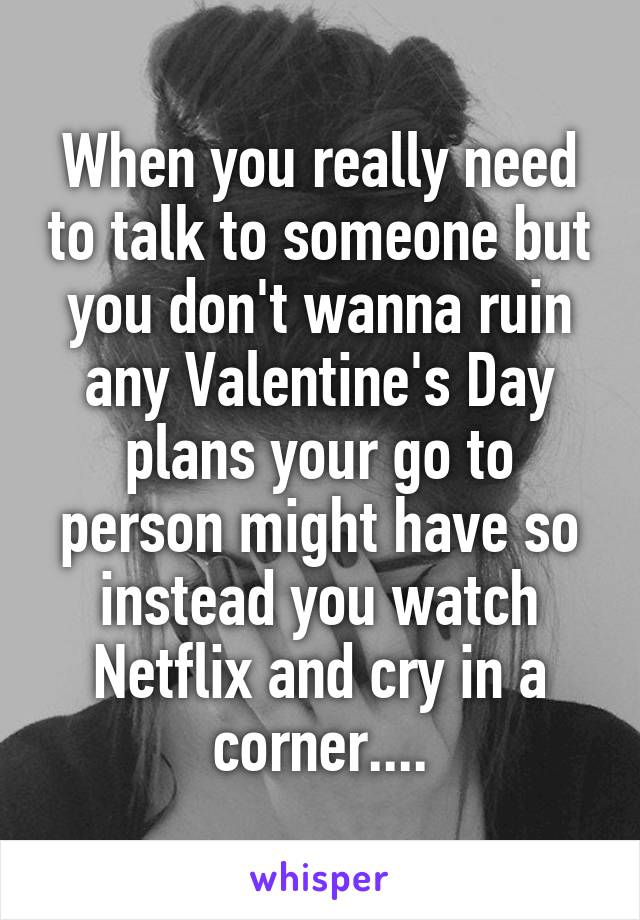 When you really need to talk to someone but you don't wanna ruin any Valentine's Day plans your go to person might have so instead you watch Netflix and cry in a corner....